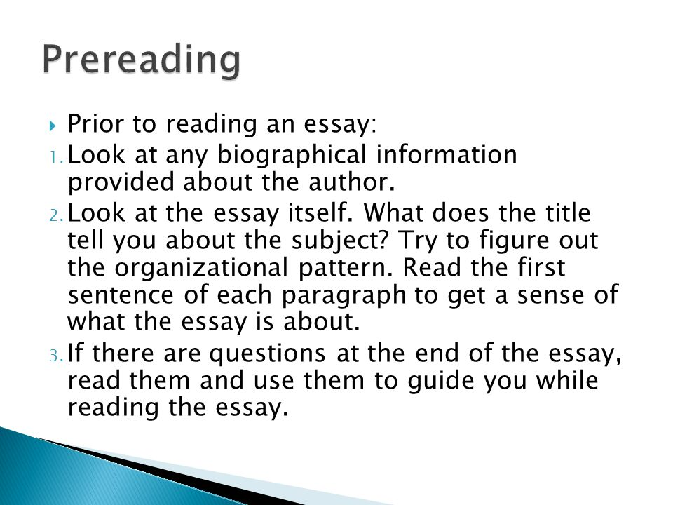  Prior to reading an essay: 1. Look at any biographical information provided about the author. 2. Look at the essay itself. What does the title tell