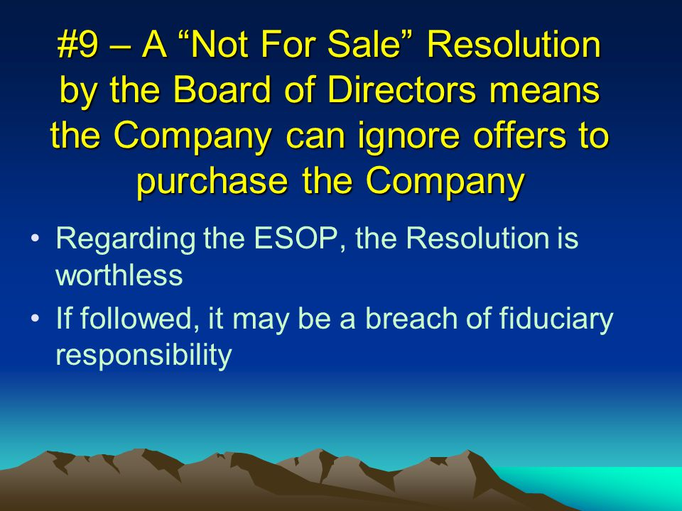 #9 – A Not For Sale Resolution by the Board of Directors means the Company can ignore offers to purchase the Company Regarding the ESOP, the Resolution is worthless If followed, it may be a breach of fiduciary responsibility
