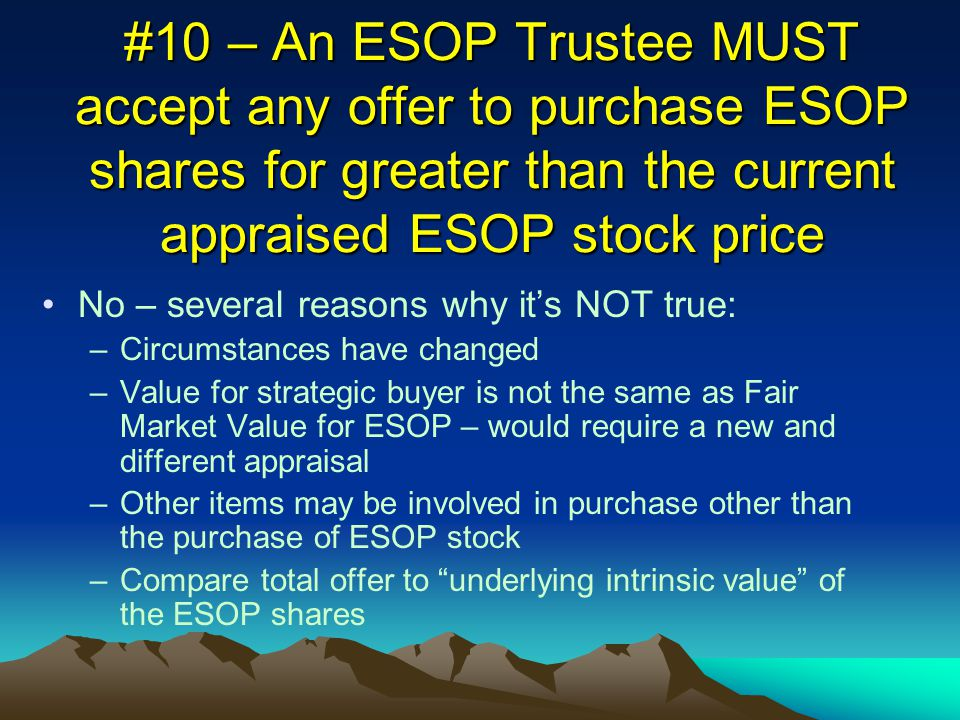 #10 – An ESOP Trustee MUST accept any offer to purchase ESOP shares for greater than the current appraised ESOP stock price No – several reasons why it's NOT true: –Circumstances have changed –Value for strategic buyer is not the same as Fair Market Value for ESOP – would require a new and different appraisal –Other items may be involved in purchase other than the purchase of ESOP stock –Compare total offer to underlying intrinsic value of the ESOP shares