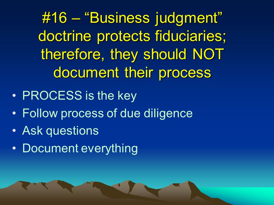 #16 – Business judgment doctrine protects fiduciaries; therefore, they should NOT document their process PROCESS is the key Follow process of due diligence Ask questions Document everything