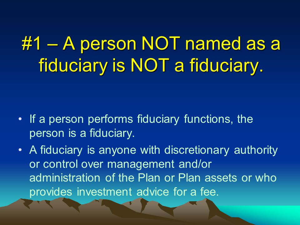 #1 – A person NOT named as a fiduciary is NOT a fiduciary.