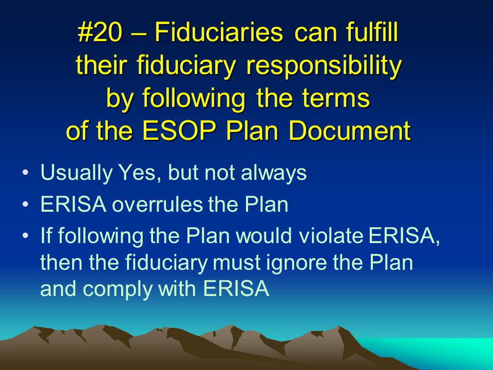 #20 – Fiduciaries can fulfill their fiduciary responsibility by following the terms of the ESOP Plan Document Usually Yes, but not always ERISA overrules the Plan If following the Plan would violate ERISA, then the fiduciary must ignore the Plan and comply with ERISA