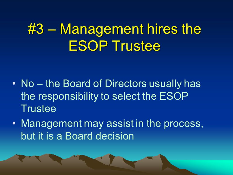 #3 – Management hires the ESOP Trustee No – the Board of Directors usually has the responsibility to select the ESOP Trustee Management may assist in the process, but it is a Board decision