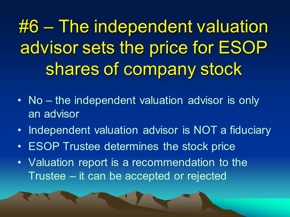 #6 – The independent valuation advisor sets the price for ESOP shares of company stock No – the independent valuation advisor is only an advisor Independent valuation advisor is NOT a fiduciary ESOP Trustee determines the stock price Valuation report is a recommendation to the Trustee – it can be accepted or rejected