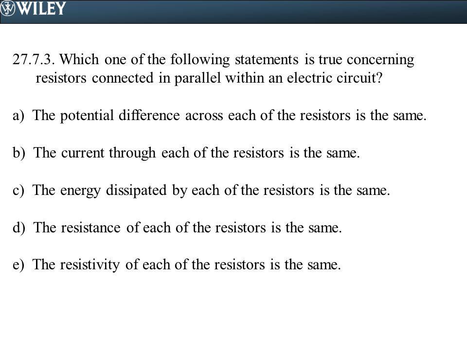 27.7.3. Which one of the following statements is true concerning resistors connected in parallel within an electric circuit? a) The potential differen