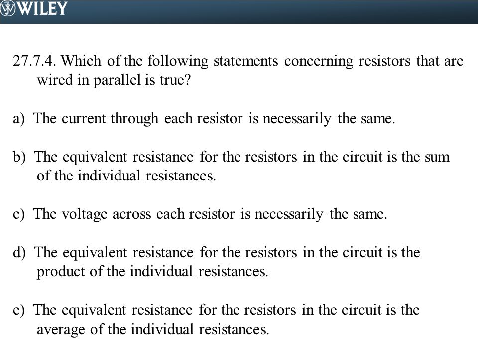 27.7.4. Which of the following statements concerning resistors that are wired in parallel is true? a) The current through each resistor is necessarily