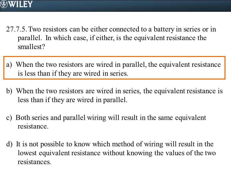 27.7.5. Two resistors can be either connected to a battery in series or in parallel. In which case, if either, is the equivalent resistance the smalle