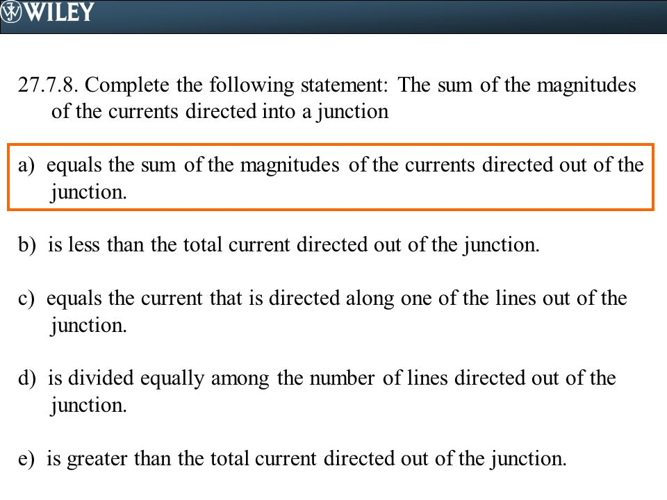 27.7.8. Complete the following statement: The sum of the magnitudes of the currents directed into a junction a) equals the sum of the magnitudes of th
