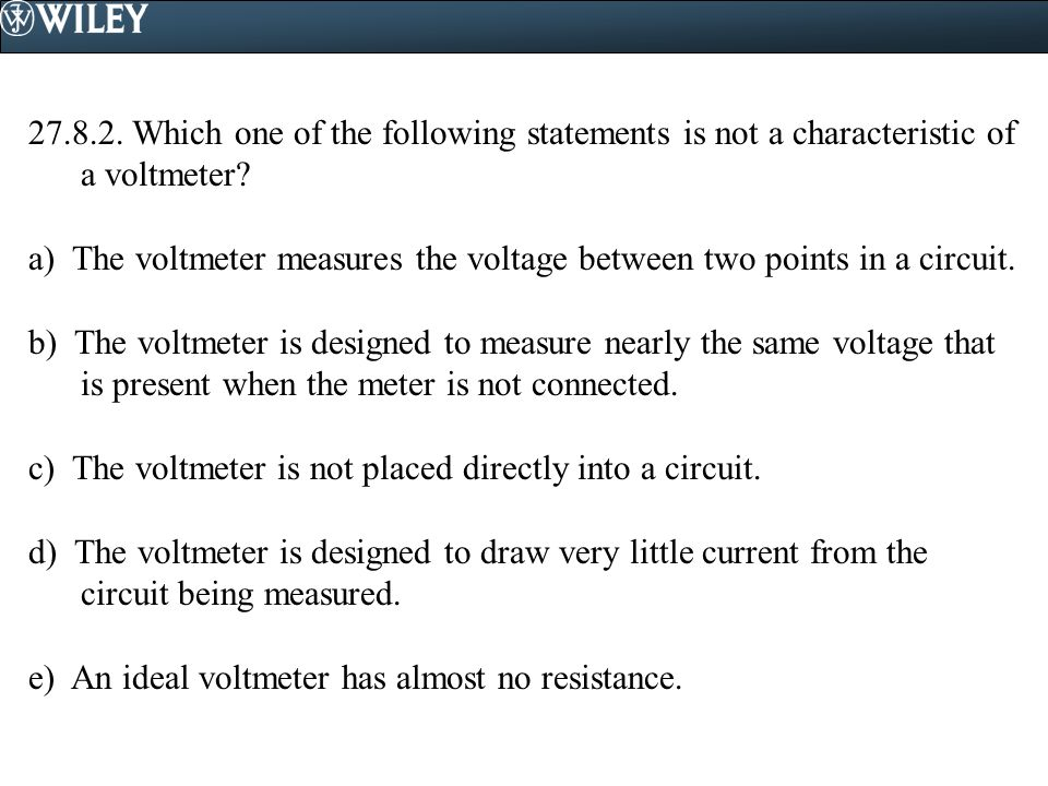 27.8.2. Which one of the following statements is not a characteristic of a voltmeter? a) The voltmeter measures the voltage between two points in a ci