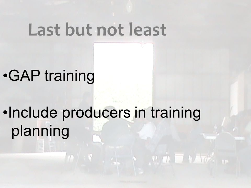 GAP training Include producers in training planning Last but not least