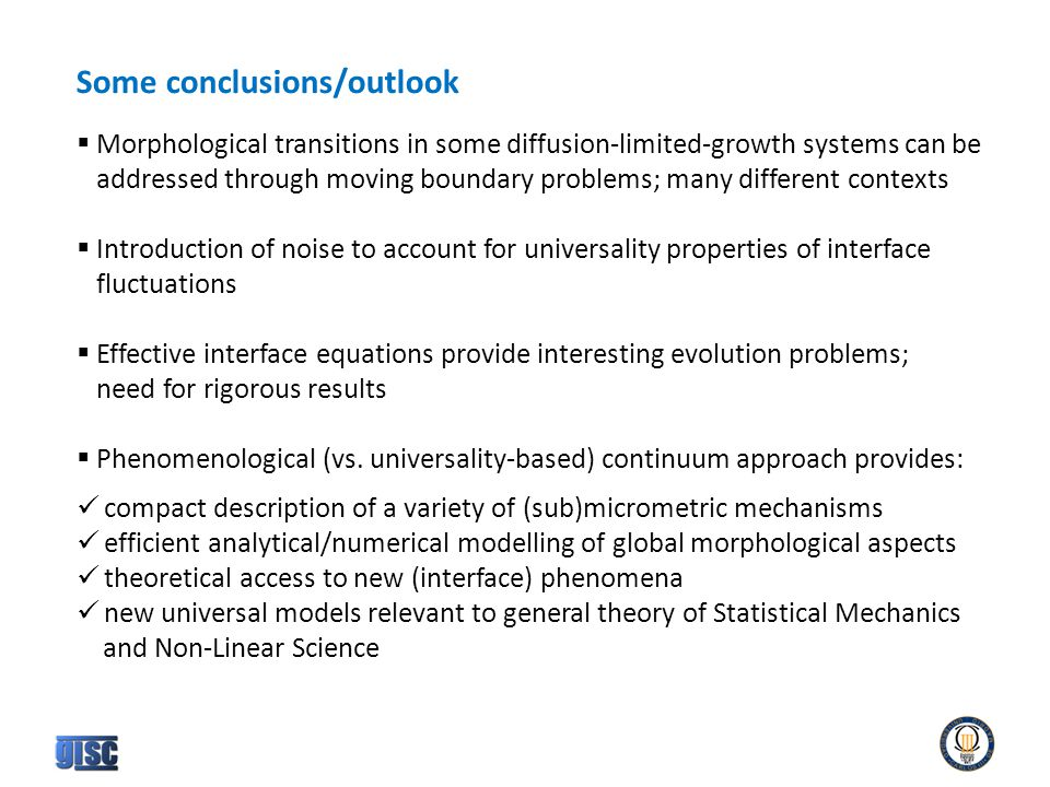Some conclusions/outlook  Morphological transitions in some diffusion-limited-growth systems can be addressed through moving boundary problems; many different contexts  Introduction of noise to account for universality properties of interface fluctuations  Effective interface equations provide interesting evolution problems; need for rigorous results  Phenomenological (vs.