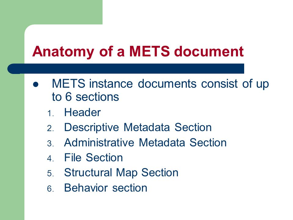 Anatomy of a METS document METS instance documents consist of up to 6 sections 1.