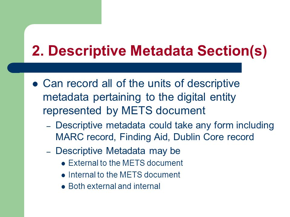 2. Descriptive Metadata Section(s) Can record all of the units of descriptive metadata pertaining to the digital entity represented by METS document –