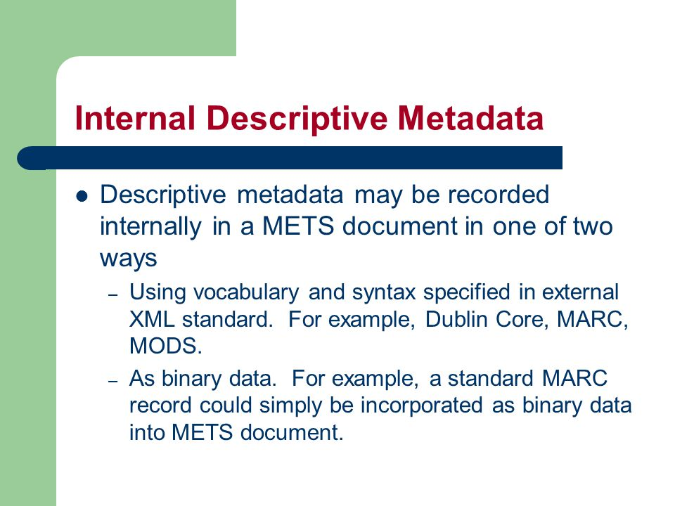 Internal Descriptive Metadata Descriptive metadata may be recorded internally in a METS document in one of two ways – Using vocabulary and syntax specified in external XML standard.