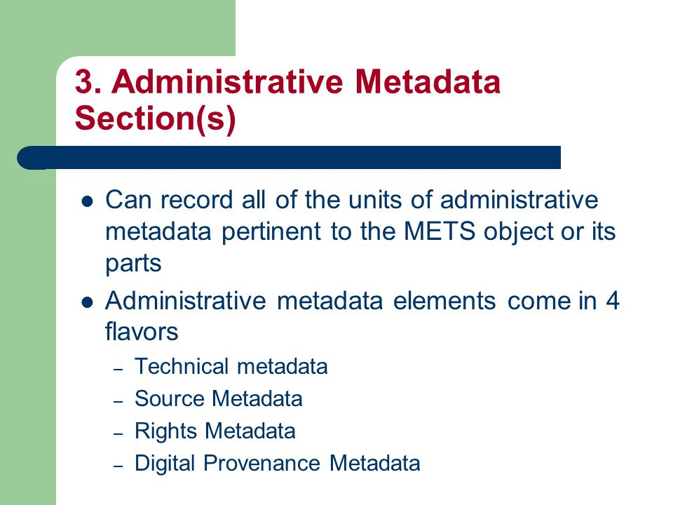 3. Administrative Metadata Section(s) Can record all of the units of administrative metadata pertinent to the METS object or its parts Administrative