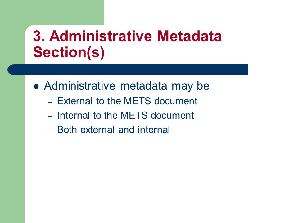 3. Administrative Metadata Section(s) Administrative metadata may be – External to the METS document – Internal to the METS document – Both external a