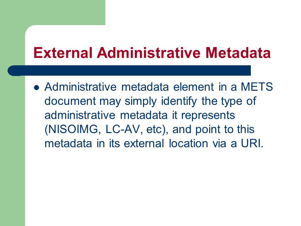 External Administrative Metadata Administrative metadata element in a METS document may simply identify the type of administrative metadata it represents (NISOIMG, LC-AV, etc), and point to this metadata in its external location via a URI.