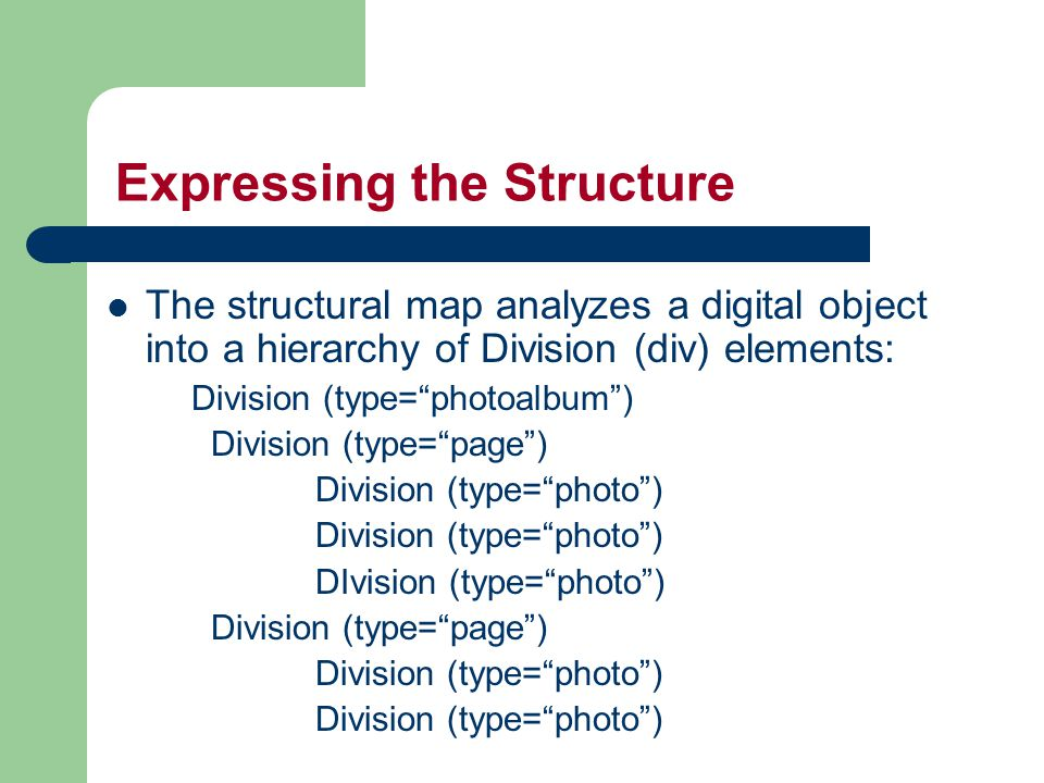 Expressing the Structure The structural map analyzes a digital object into a hierarchy of Division (div) elements: Division (type= photoalbum ) Division (type= page ) Division (type= photo ) DIvision (type= photo ) Division (type= page ) Division (type= photo )