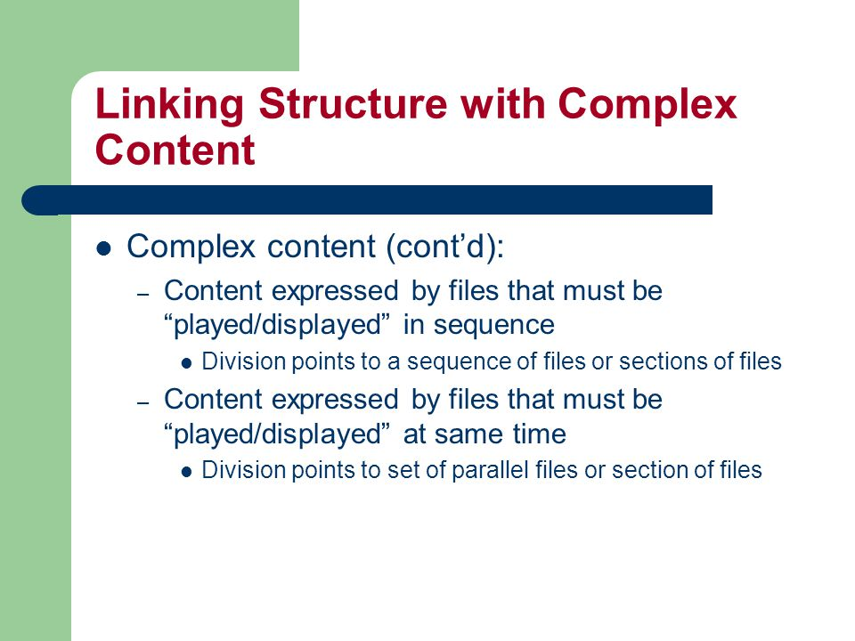 Linking Structure with Complex Content Complex content (cont'd): – Content expressed by files that must be played/displayed in sequence Division points to a sequence of files or sections of files – Content expressed by files that must be played/displayed at same time Division points to set of parallel files or section of files