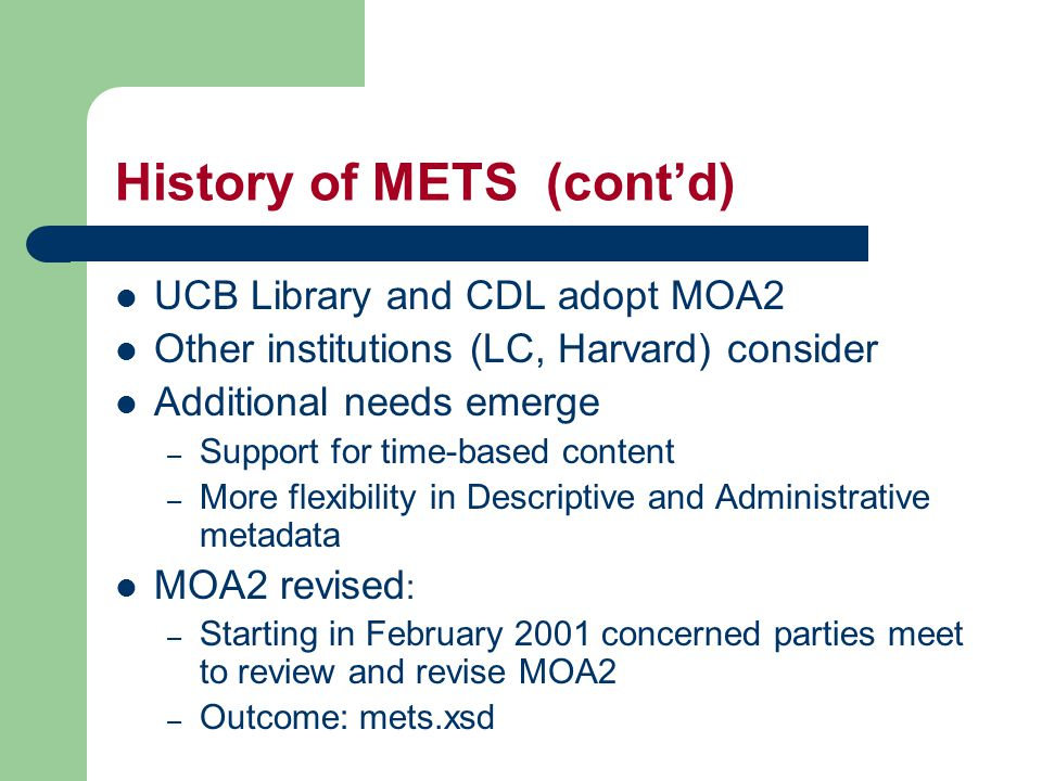 History of METS (cont'd) UCB Library and CDL adopt MOA2 Other institutions (LC, Harvard) consider Additional needs emerge – Support for time-based content – More flexibility in Descriptive and Administrative metadata MOA2 revised : – Starting in February 2001 concerned parties meet to review and revise MOA2 – Outcome: mets.xsd