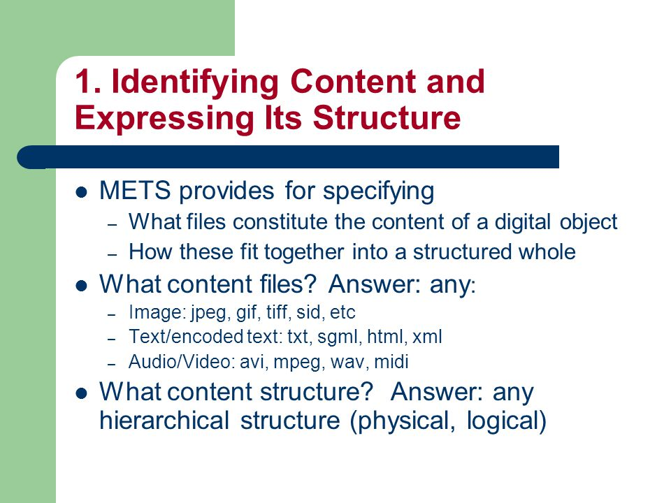1. Identifying Content and Expressing Its Structure METS provides for specifying – What files constitute the content of a digital object – How these f