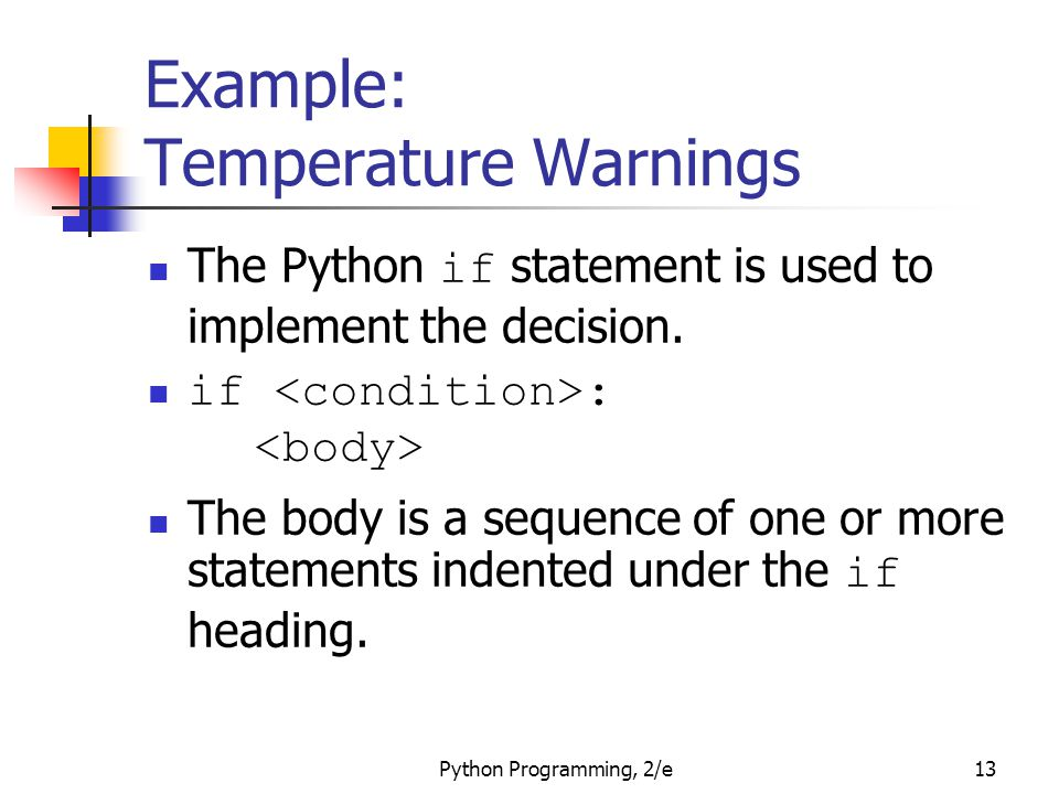 Python Programming, 2/e13 Example: Temperature Warnings The Python if statement is used to implement the decision. if : The body is a sequence of one