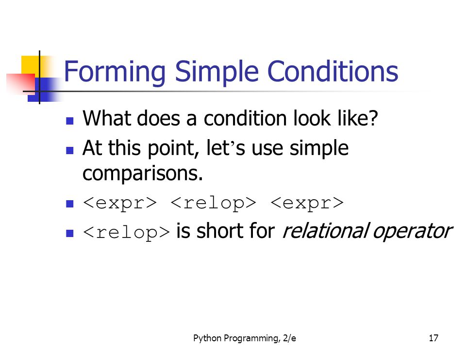 Python Programming, 2/e17 Forming Simple Conditions What does a condition look like? At this point, let ' s use simple comparisons. is short for relat