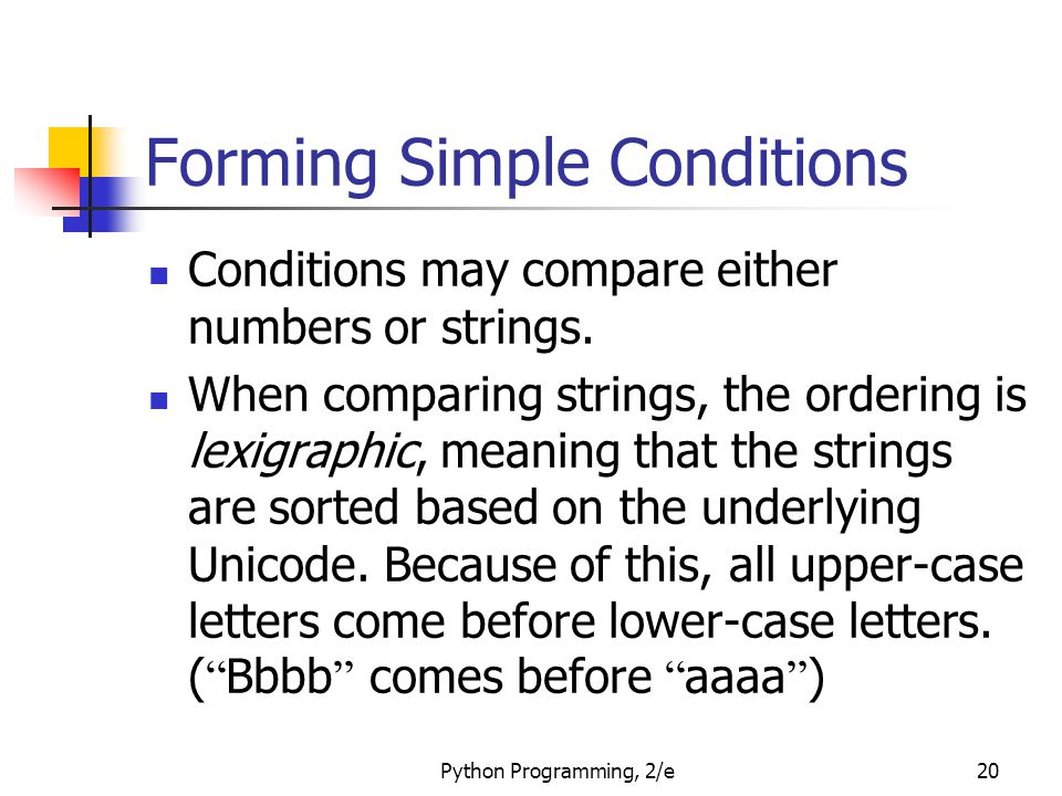 Python Programming, 2/e20 Forming Simple Conditions Conditions may compare either numbers or strings. When comparing strings, the ordering is lexigrap