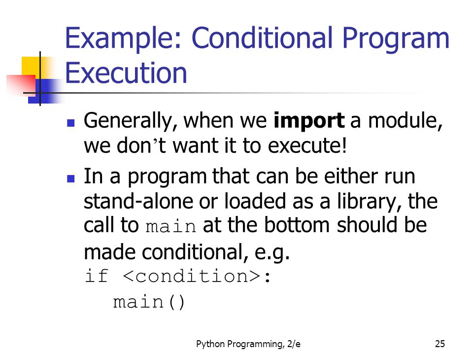 Python Programming, 2/e25 Example: Conditional Program Execution Generally, when we import a module, we don ' t want it to execute! In a program that