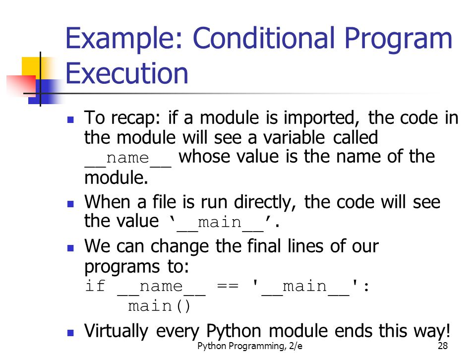 Python Programming, 2/e28 Example: Conditional Program Execution To recap: if a module is imported, the code in the module will see a variable called