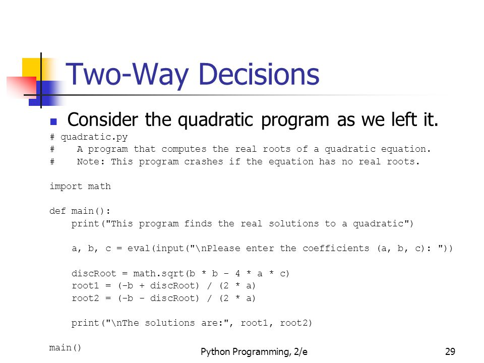 Python Programming, 2/e29 Two-Way Decisions Consider the quadratic program as we left it. # quadratic.py # A program that computes the real roots of a