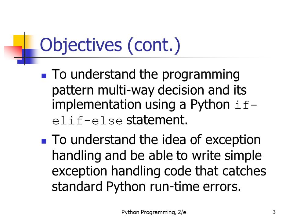 Python Programming, 2/e3 Objectives (cont.) To understand the programming pattern multi-way decision and its implementation using a Python if- elif-el