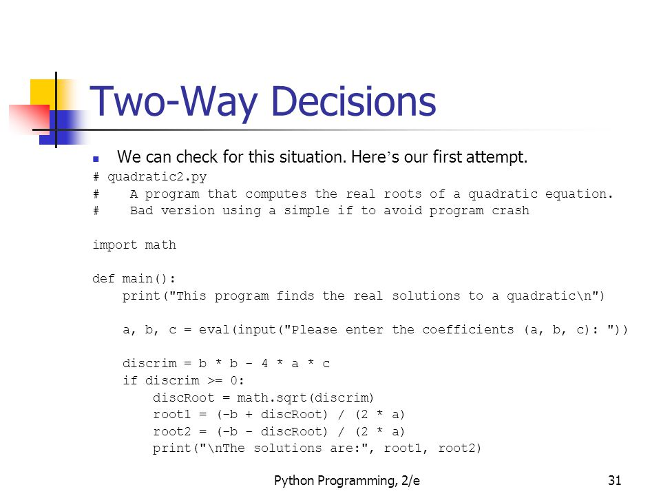 Python Programming, 2/e31 Two-Way Decisions We can check for this situation. Here ' s our first attempt. # quadratic2.py # A program that computes the