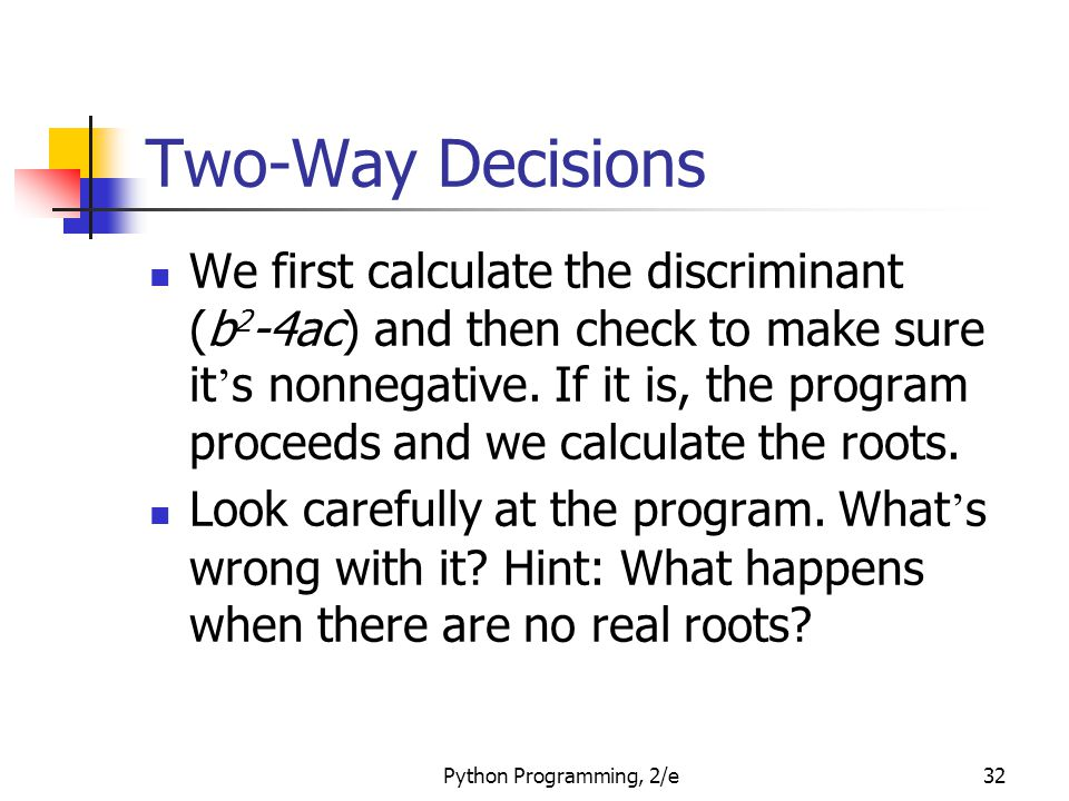 Python Programming, 2/e32 Two-Way Decisions We first calculate the discriminant (b 2 -4ac) and then check to make sure it ' s nonnegative. If it is, t