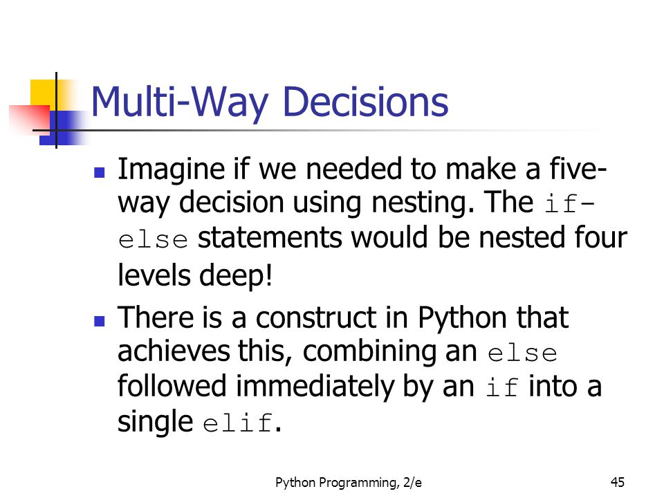 Python Programming, 2/e45 Multi-Way Decisions Imagine if we needed to make a five- way decision using nesting. The if- else statements would be nested