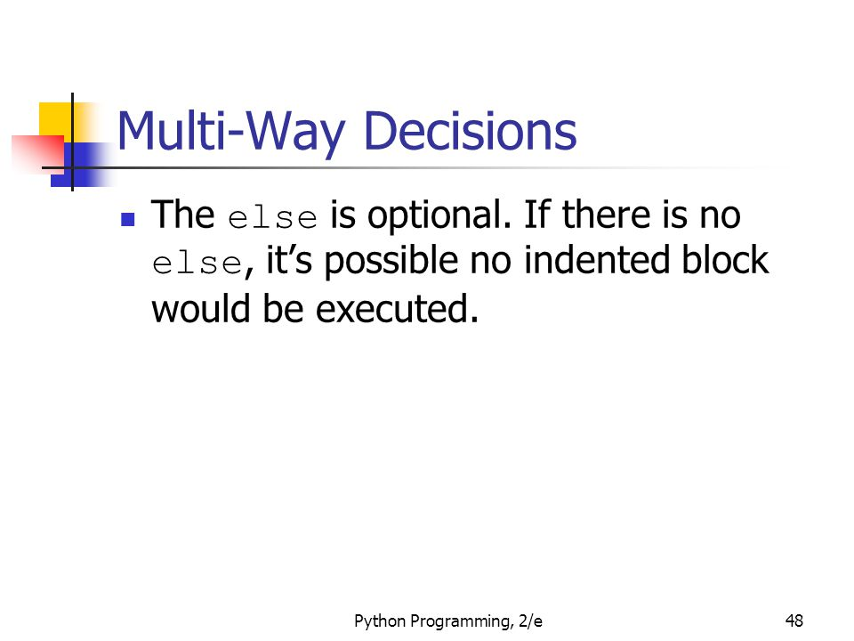 Python Programming, 2/e48 Multi-Way Decisions The else is optional. If there is no else, it's possible no indented block would be executed.
