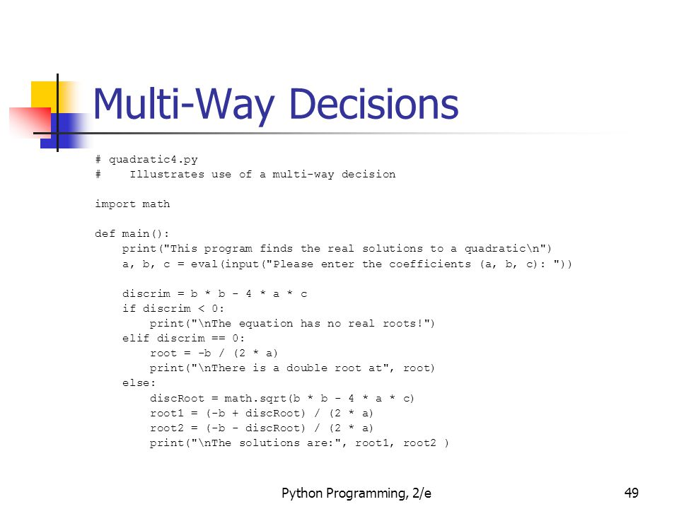 Python Programming, 2/e49 Multi-Way Decisions # quadratic4.py # Illustrates use of a multi-way decision import math def main(): print(