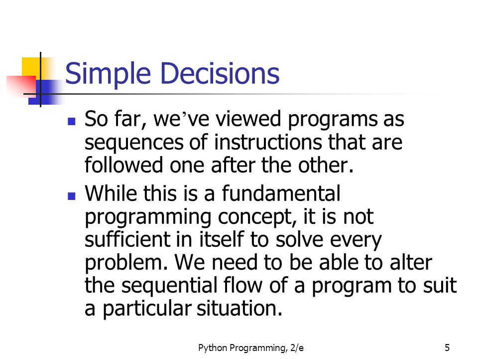 Python Programming, 2/e5 Simple Decisions So far, we ' ve viewed programs as sequences of instructions that are followed one after the other. While th