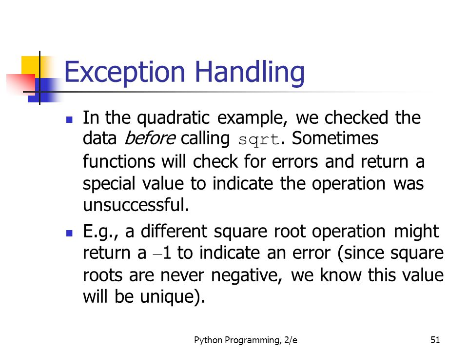 Python Programming, 2/e51 Exception Handling In the quadratic example, we checked the data before calling sqrt. Sometimes functions will check for err