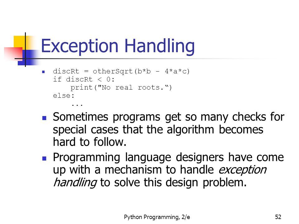 Python Programming, 2/e52 Exception Handling discRt = otherSqrt(b*b - 4*a*c) if discRt < 0: print( No real roots. ) else:...
