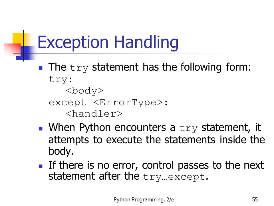 Python Programming, 2/e55 Exception Handling The try statement has the following form: try: except : When Python encounters a try statement, it attemp