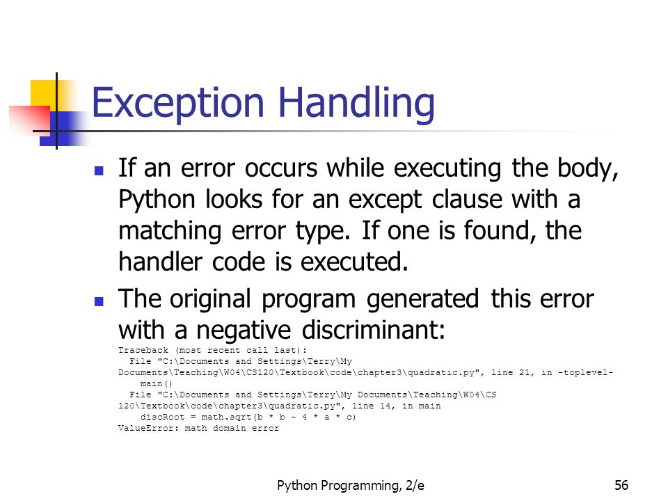 Python Programming, 2/e56 Exception Handling If an error occurs while executing the body, Python looks for an except clause with a matching error type