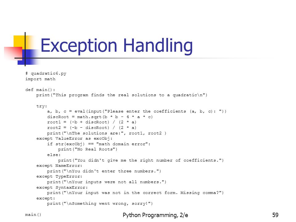 Python Programming, 2/e59 Exception Handling # quadratic6.py import math def main(): print( This program finds the real solutions to a quadratic\n ) try: a, b, c = eval(input( Please enter the coefficients (a, b, c): )) discRoot = math.sqrt(b * b - 4 * a * c) root1 = (-b + discRoot) / (2 * a) root2 = (-b - discRoot) / (2 * a) print( \nThe solutions are: , root1, root2 ) except ValueError as excObj: if str(excObj) == math domain error : print( No Real Roots ) else: print( You didn t give me the right number of coefficients. ) except NameError: print( \nYou didn t enter three numbers. ) except TypeError: print( \nYour inputs were not all numbers. ) except SyntaxError: print( \nYour input was not in the correct form.