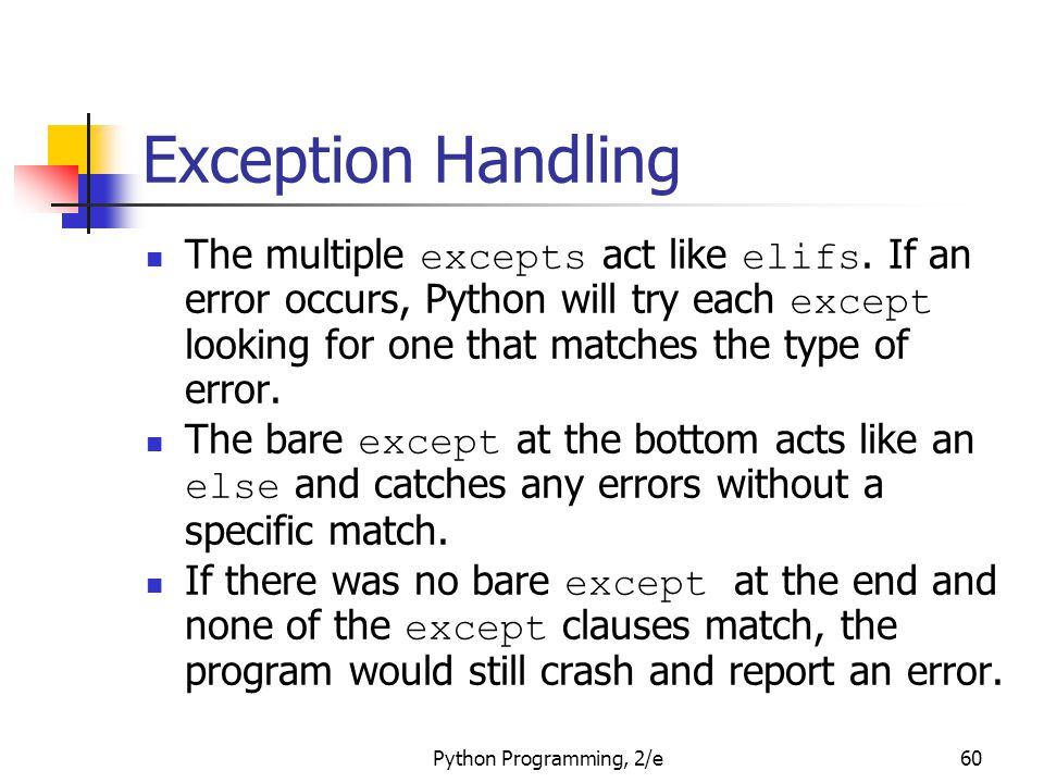 Python Programming, 2/e60 Exception Handling The multiple excepts act like elifs. If an error occurs, Python will try each except looking for one that