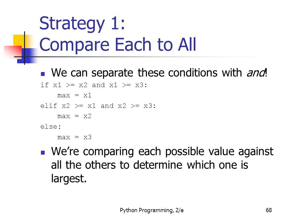 Python Programming, 2/e68 Strategy 1: Compare Each to All We can separate these conditions with and! if x1 >= x2 and x1 >= x3: max = x1 elif x2 >= x1