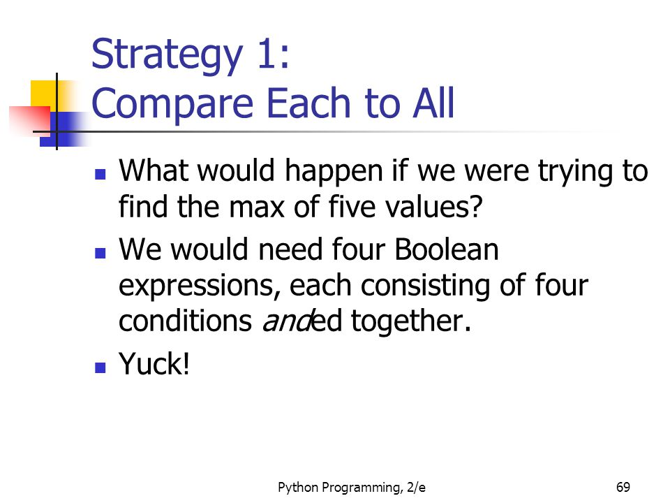 Python Programming, 2/e69 Strategy 1: Compare Each to All What would happen if we were trying to find the max of five values? We would need four Boole