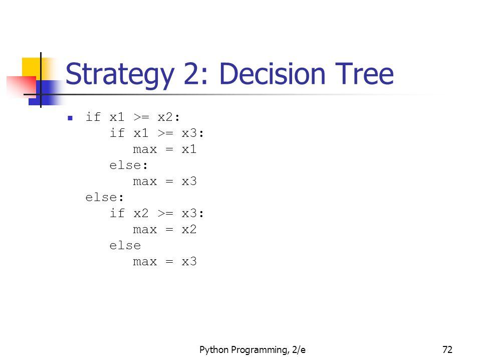 Python Programming, 2/e72 Strategy 2: Decision Tree if x1 >= x2: if x1 >= x3: max = x1 else: max = x3 else: if x2 >= x3: max = x2 else max = x3