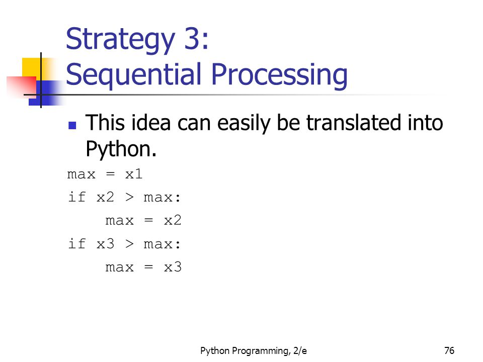 Python Programming, 2/e76 Strategy 3: Sequential Processing This idea can easily be translated into Python. max = x1 if x2 > max: max = x2 if x3 > max