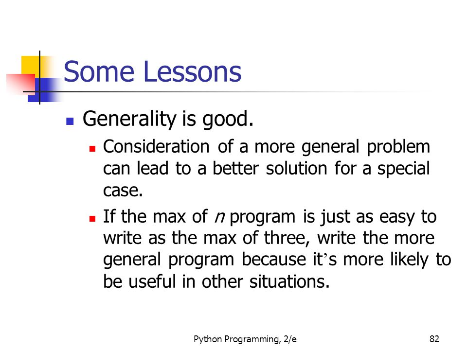 Python Programming, 2/e82 Some Lessons Generality is good. Consideration of a more general problem can lead to a better solution for a special case. I