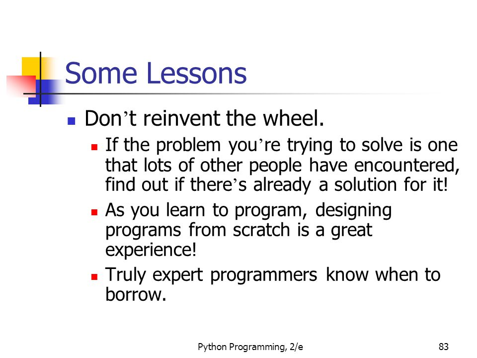 Python Programming, 2/e83 Some Lessons Don ' t reinvent the wheel. If the problem you ' re trying to solve is one that lots of other people have encou